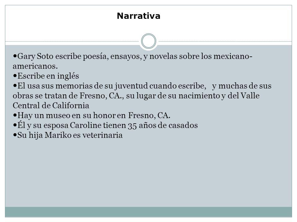Narrativa Gary Soto escribe poesía, ensayos, y novelas sobre los mexicano- americanos.