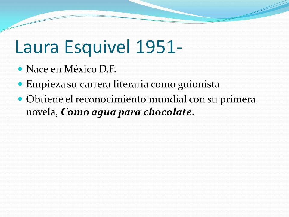 Laura Esquivel 1951- Nace en México D.F. Empieza su carrera literaria como guionista Obtiene el reconocimiento mundial con su primera novela, Como agu
