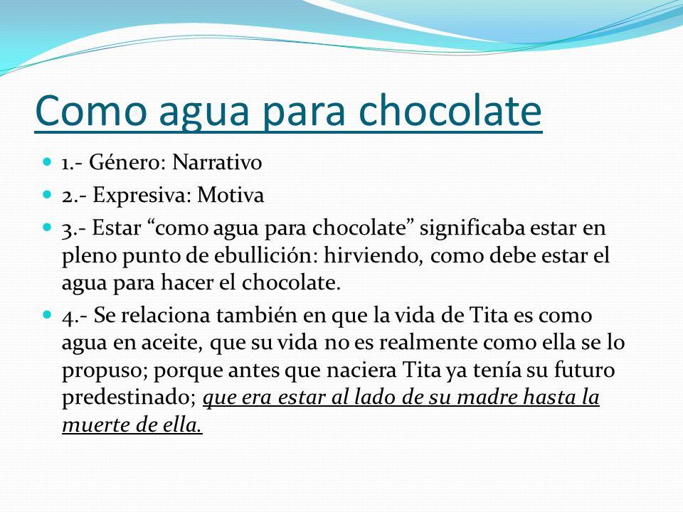 Como agua para chocolate 1.- Género: Narrativo 2.- Expresiva: Motiva 3.- Estar como agua para chocolate significaba estar en pleno punto de ebullición