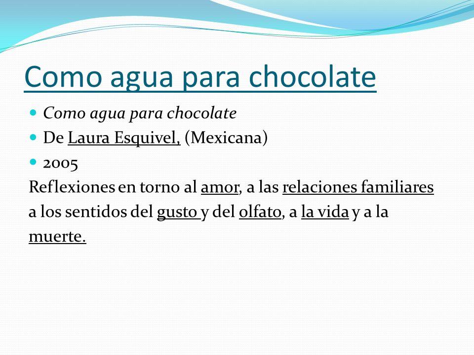Como agua para chocolate De Laura Esquivel, (Mexicana) 2005 Reflexiones en torno al amor, a las relaciones familiares a los sentidos del gusto y del o