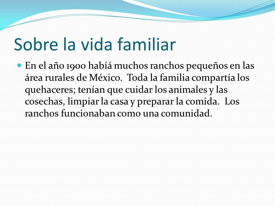 Sobre la vida familiar En el año 1900 habíá muchos ranchos pequeños en las área rurales de México. Toda la familia compartía los quehaceres; tenían qu