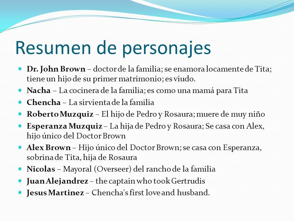 Resumen de personajes Dr. John Brown – doctor de la familia; se enamora locamente de Tita; tiene un hijo de su primer matrimonio; es viudo. Nacha – La