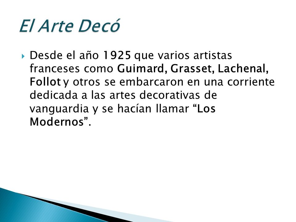 Desde el año 1925 que varios artistas franceses como Guimard, Grasset, Lachenal, Follot y otros se embarcaron en una corriente dedicada a las artes decorativas de vanguardia y se hacían llamar Los Modernos.