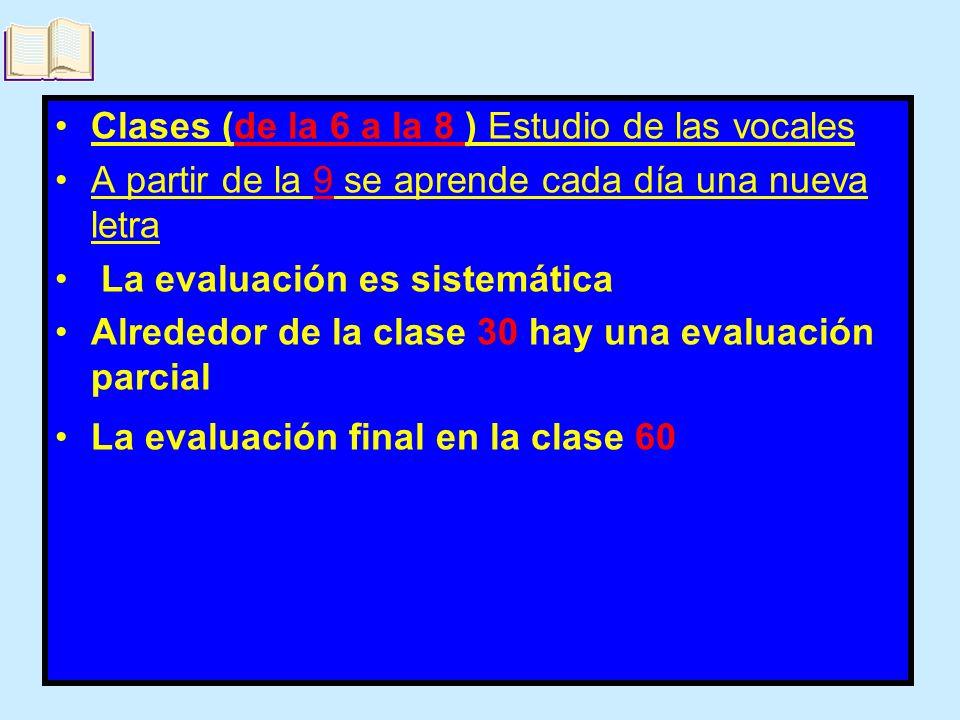 Clases (de la 6 a la 8 ) Estudio de las vocales A partir de la 9 se aprende cada día una nueva letra La evaluación es sistemática Alrededor de la clas