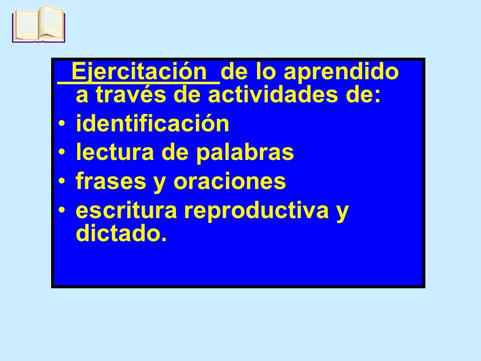 Ejercitación de lo aprendido a través de actividades de: identificación lectura de palabras frases y oraciones escritura reproductiva y dictado.