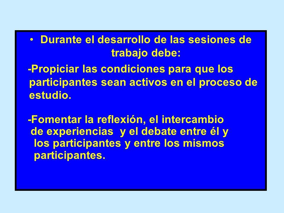 Durante el desarrollo de las sesiones de trabajo debe: -Propiciar las condiciones para que los participantes sean activos en el proceso de estudio. -F