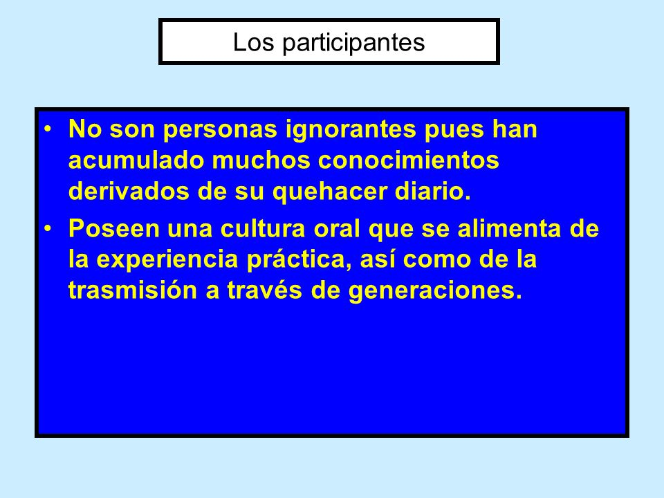 Los participantes No son personas ignorantes pues han acumulado muchos conocimientos derivados de su quehacer diario. Poseen una cultura oral que se a