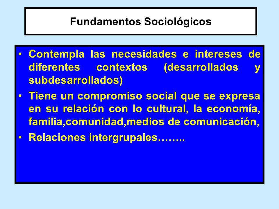 Fundamentos Sociológicos Contempla las necesidades e intereses de diferentes contextos (desarrollados y subdesarrollados) Tiene un compromiso social q