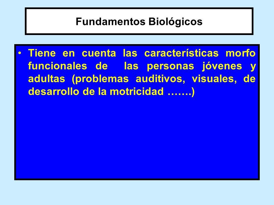 Fundamentos Biológicos Tiene en cuenta las características morfo funcionales de las personas jóvenes y adultas (problemas auditivos, visuales, de desa