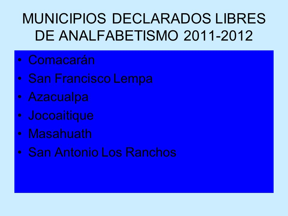 MUNICIPIOS DECLARADOS LIBRES DE ANALFABETISMO 2011-2012 Comacarán San Francisco Lempa Azacualpa Jocoaitique Masahuath San Antonio Los Ranchos