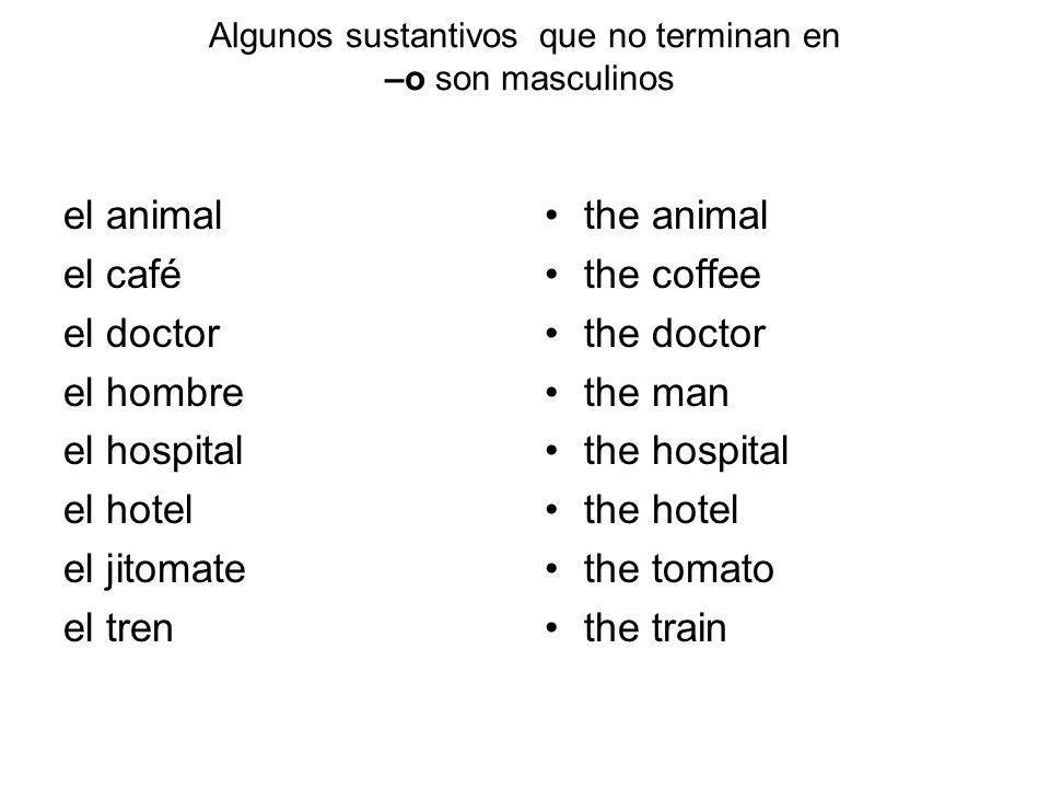 Algunos sustantivos que no terminan en –o son masculinos el animal el café el doctor el hombre el hospital el hotel el jitomate el tren the animal the