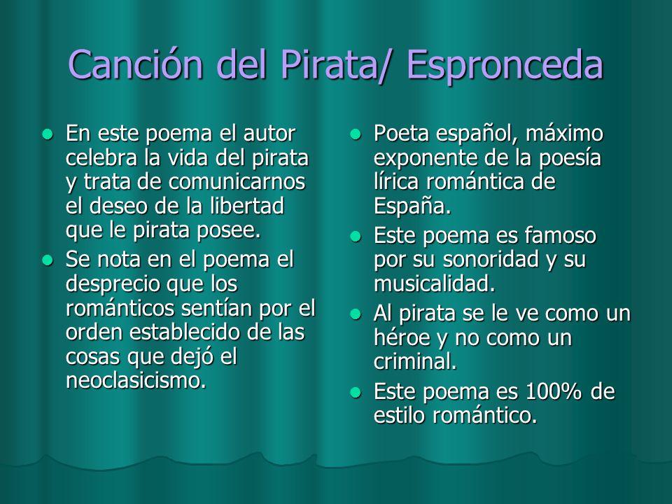 Canción del Pirata/ Espronceda En este poema el autor celebra la vida del pirata y trata de comunicarnos el deseo de la libertad que le pirata posee.