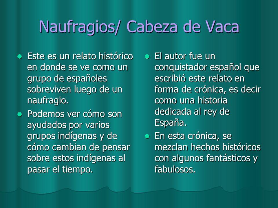 Naufragios/ Cabeza de Vaca Este es un relato histórico en donde se ve como un grupo de españoles sobreviven luego de un naufragio. Este es un relato h