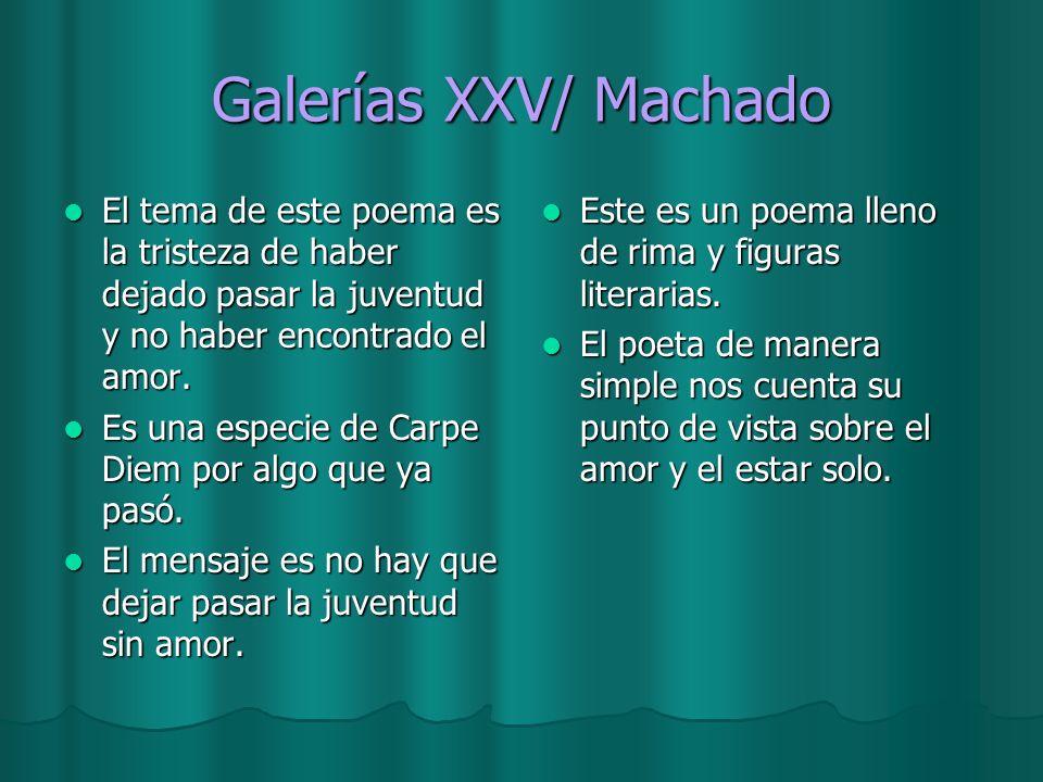 Galerías XXV/ Machado El tema de este poema es la tristeza de haber dejado pasar la juventud y no haber encontrado el amor. El tema de este poema es l