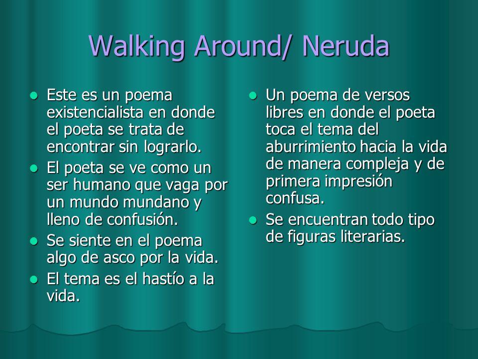 Walking Around/ Neruda Este es un poema existencialista en donde el poeta se trata de encontrar sin lograrlo. Este es un poema existencialista en dond