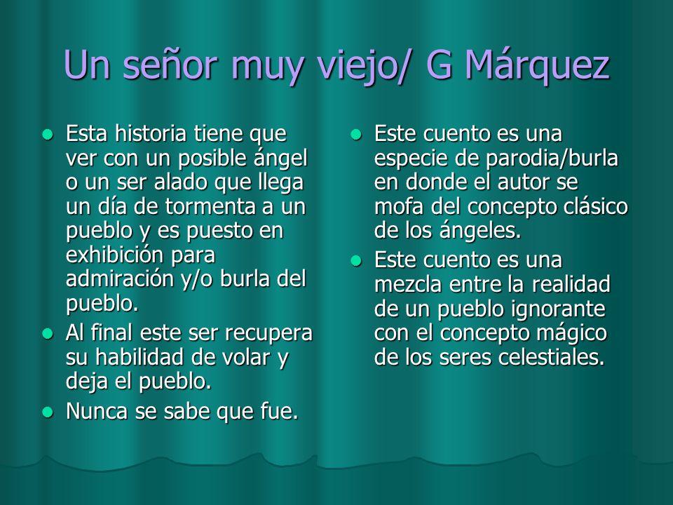 Un señor muy viejo/ G Márquez Esta historia tiene que ver con un posible ángel o un ser alado que llega un día de tormenta a un pueblo y es puesto en