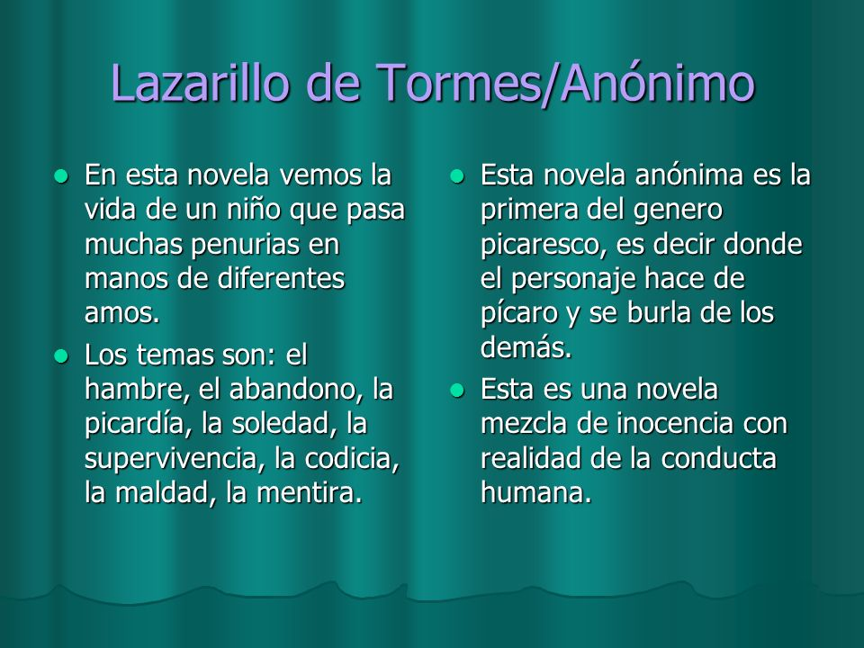 Lazarillo de Tormes/Anónimo En esta novela vemos la vida de un niño que pasa muchas penurias en manos de diferentes amos. En esta novela vemos la vida