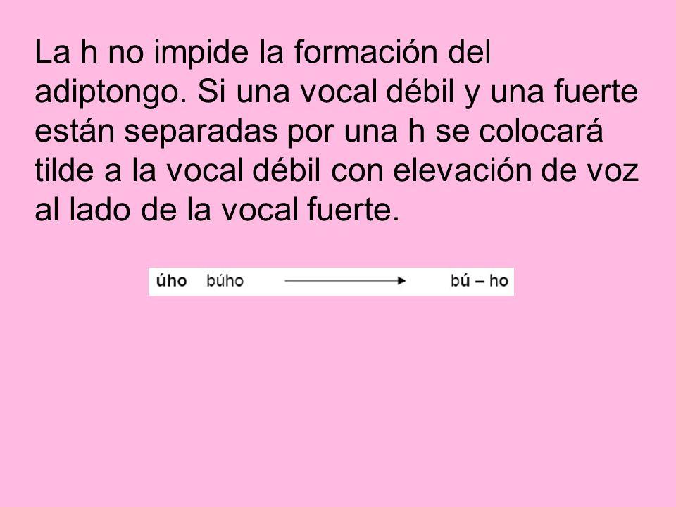 La h no impide la formación del adiptongo. Si una vocal débil y una fuerte están separadas por una h se colocará tilde a la vocal débil con elevación