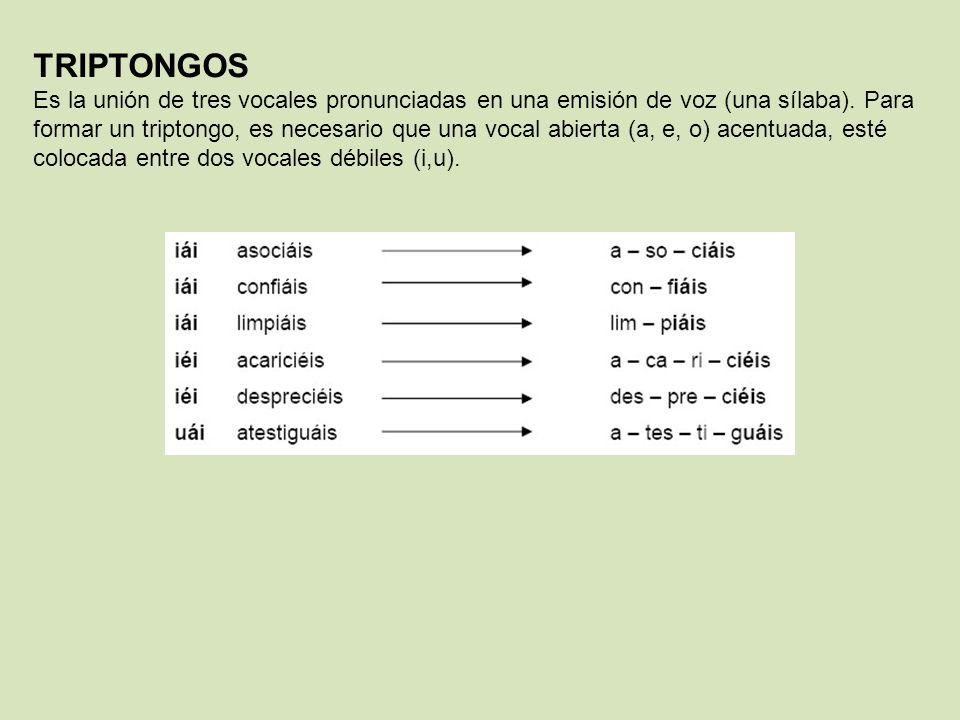 TRIPTONGOS Es la unión de tres vocales pronunciadas en una emisión de voz (una sílaba). Para formar un triptongo, es necesario que una vocal abierta (
