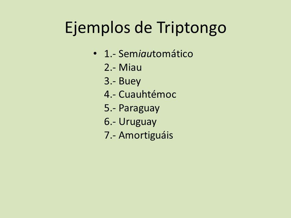Ejemplos de Triptongo 1.- Semiautomático 2.- Miau 3.- Buey 4.- Cuauhtémoc 5.- Paraguay 6.- Uruguay 7.- Amortiguáis