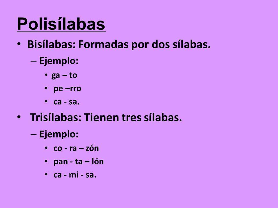 Bisílabas: Formadas por dos sílabas. – Ejemplo: ga – to pe –rro ca - sa. Trisílabas: Tienen tres sílabas. – Ejemplo: co - ra – zón pan - ta – lón ca -