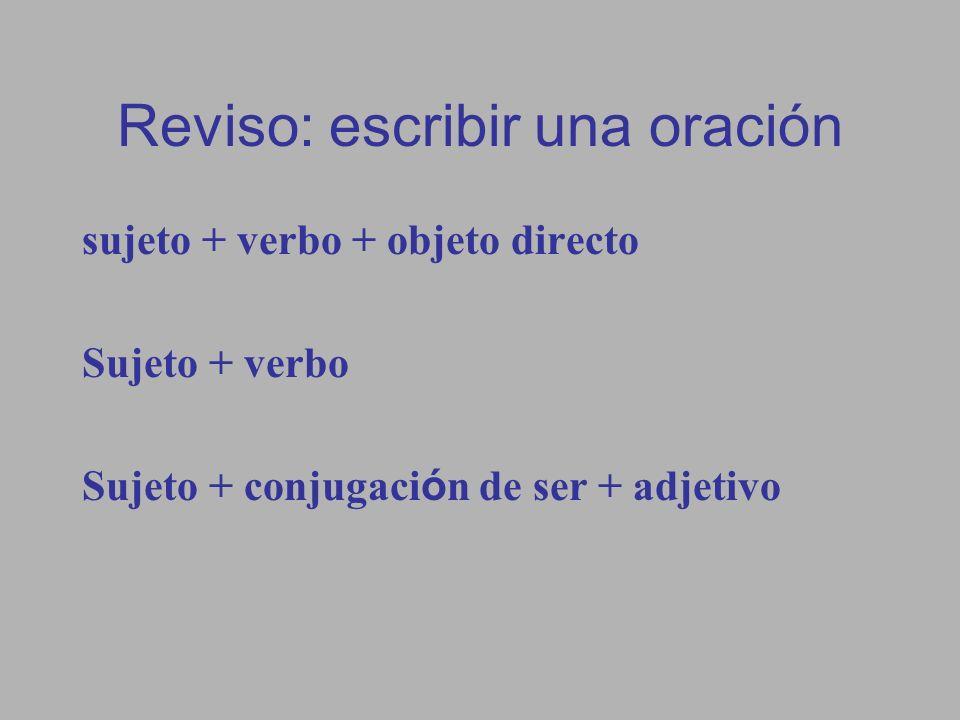 Reviso: escribir una oración sujeto + verbo + objeto directo Sujeto + verbo Sujeto + conjugaci ó n de ser + adjetivo