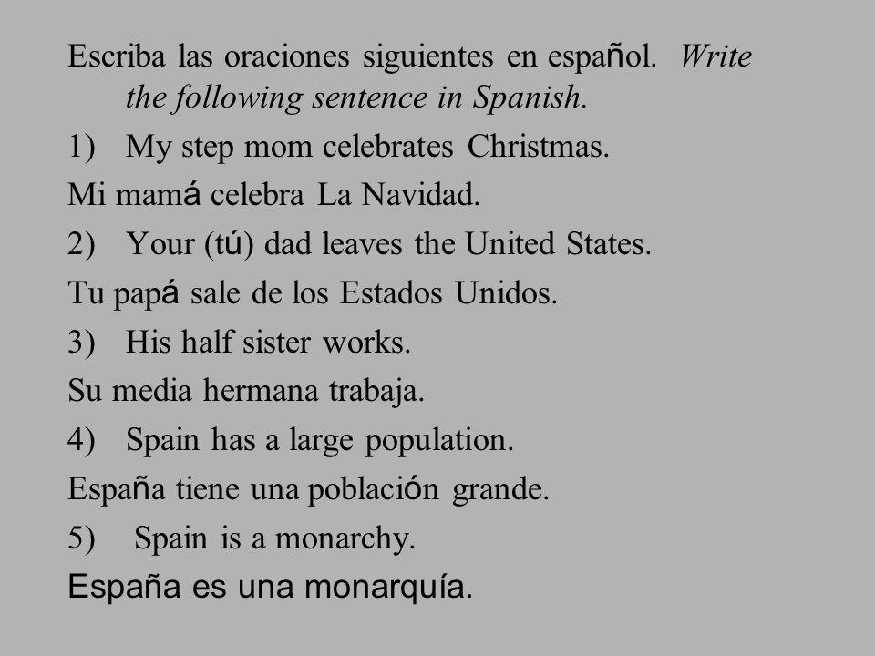Escriba las oraciones siguientes en espa ñ ol. Write the following sentence in Spanish. 1)My step mom celebrates Christmas. Mi mam á celebra La Navida