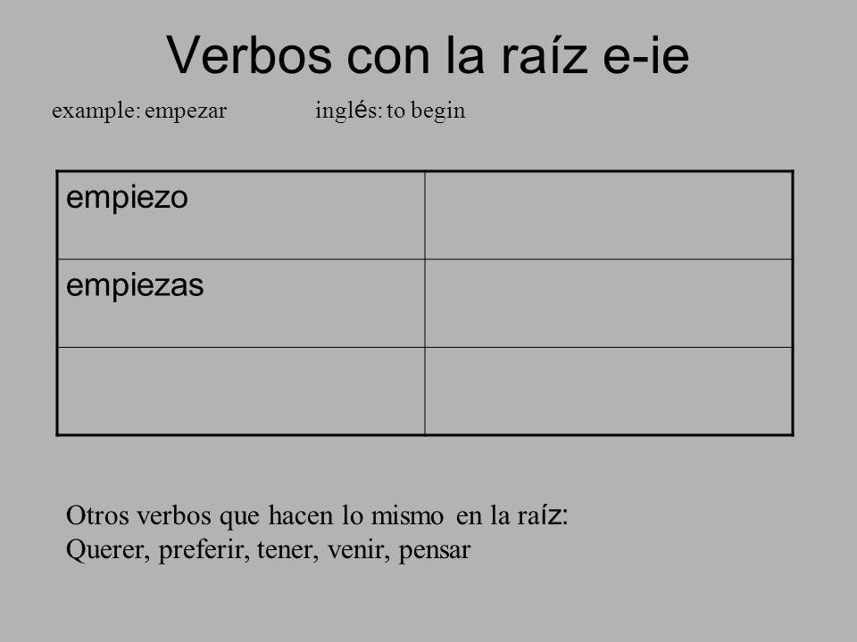 Verbos con la raíz e-ie example: empezar ingl é s: to begin empiezo empiezas Otros verbos que hacen lo mismo en la ra íz: Querer, preferir, tener, ven