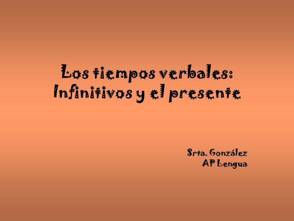 Los tiempos verbales: Infinitivos y el presente Srta. González AP Lengua