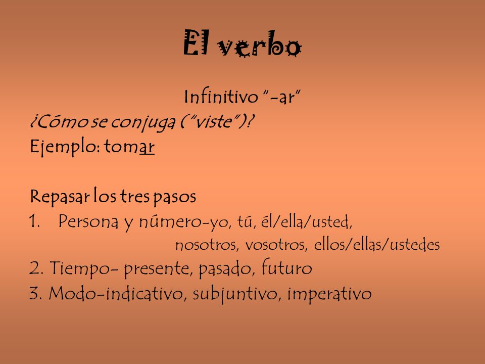 El verbo Infinitivo -ar ¿Cómo se conjuga (viste)? Ejemplo: tomar Repasar los tres pasos 1.Persona y número -yo, tú, él/ella/usted, nosotros, vosotros,
