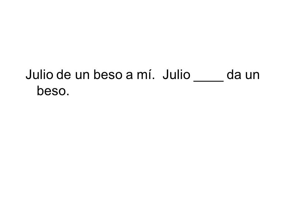 Julio de un beso a mí. Julio ____ da un beso.