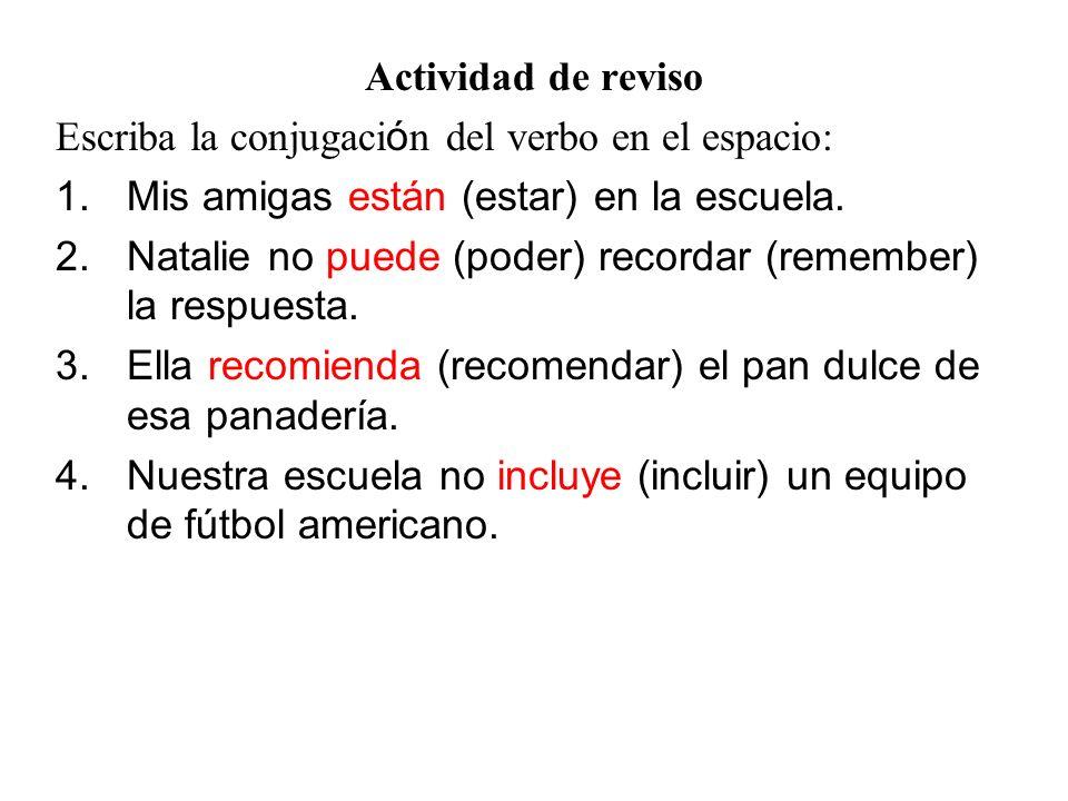 Actividad de reviso Escriba la conjugaci ó n del verbo en el espacio: 1.Mis amigas están (estar) en la escuela. 2.Natalie no puede (poder) recordar (r