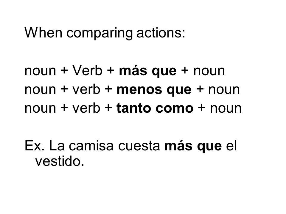 When comparing actions: noun + Verb + más que + noun noun + verb + menos que + noun noun + verb + tanto como + noun Ex. La camisa cuesta más que el ve