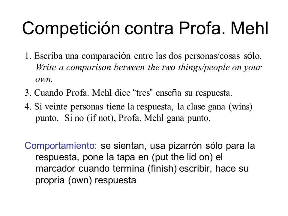 Competición contra Profa. Mehl 1. Escriba una comparaci ó n entre las dos personas/cosas s ó lo. Write a comparison between the two things/people on y