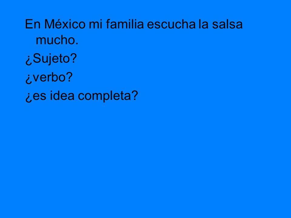 En México mi familia escucha la salsa mucho y quiere ¿Sujeto? ¿verbo? ¿es idea completa?