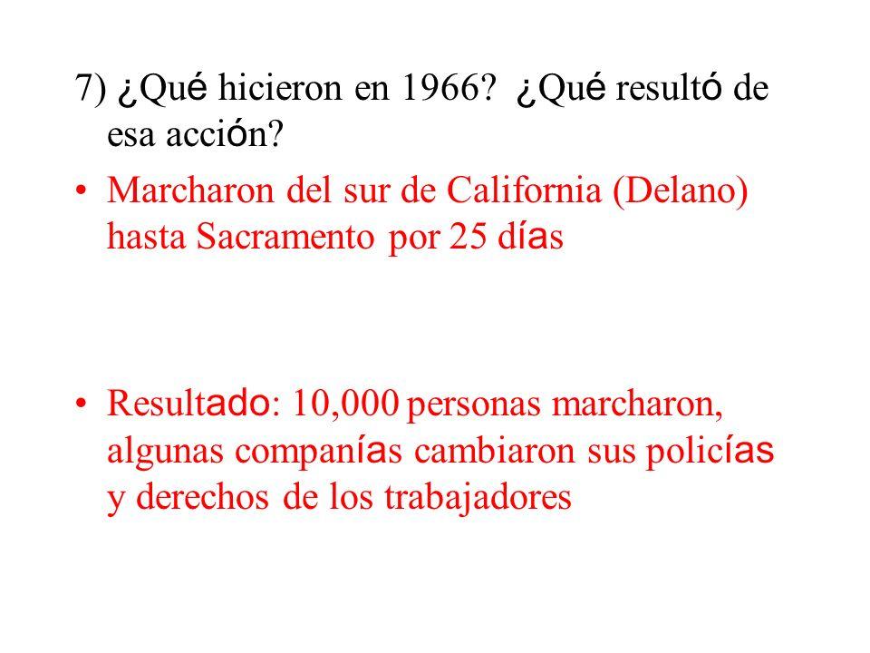 7) ¿ Qu é hicieron en 1966? ¿ Qu é result ó de esa acci ó n? Marcharon del sur de California (Delano) hasta Sacramento por 25 d ía s Result ado : 10,0