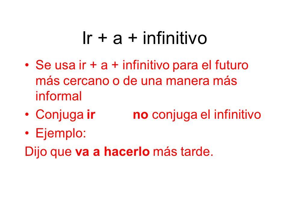 Ir + a + infinitivo Se usa ir + a + infinitivo para el futuro más cercano o de una manera más informal Conjuga ir no conjuga el infinitivo Ejemplo: Di
