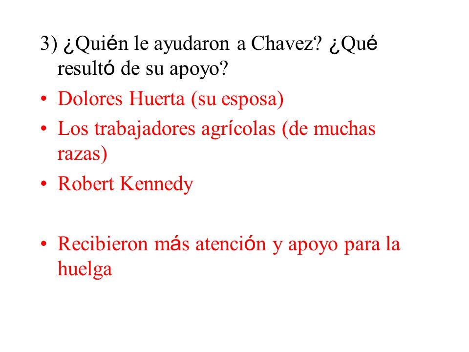 3) ¿ Qui é n le ayudaron a Chavez? ¿ Qu é result ó de su apoyo? Dolores Huerta (su esposa) Los trabajadores agr í colas (de muchas razas) Robert Kenne