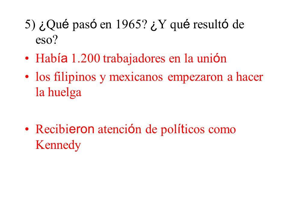 5) ¿ Qu é pas ó en 1965? ¿ Y qu é result ó de eso? Hab ía 1.200 trabajadores en la uni ó n los filipinos y mexicanos empezaron a hacer la huelga Recib