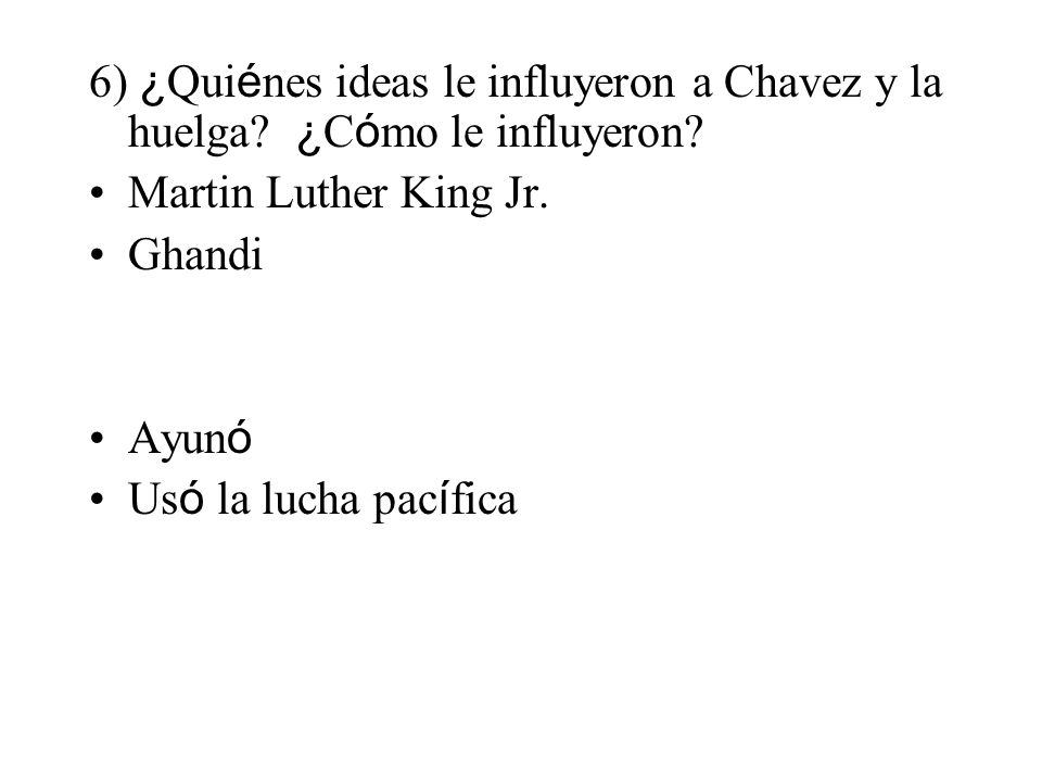 6) ¿ Qui é nes ideas le influyeron a Chavez y la huelga? ¿ C ó mo le influyeron? Martin Luther King Jr. Ghandi Ayun ó Us ó la lucha pac í fica
