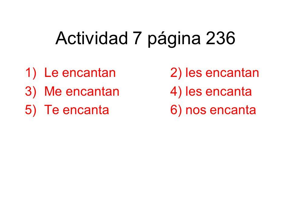 Actividad 7 página 236 1)Le encantan2) les encantan 3)Me encantan4) les encanta 5)Te encanta6) nos encanta