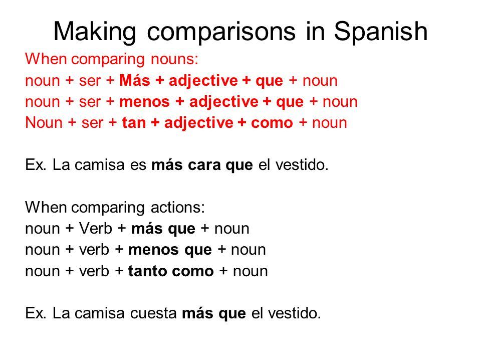 Making comparisons in Spanish When comparing nouns: noun + ser + Más + adjective + que + noun noun + ser + menos + adjective + que + noun Noun + ser +