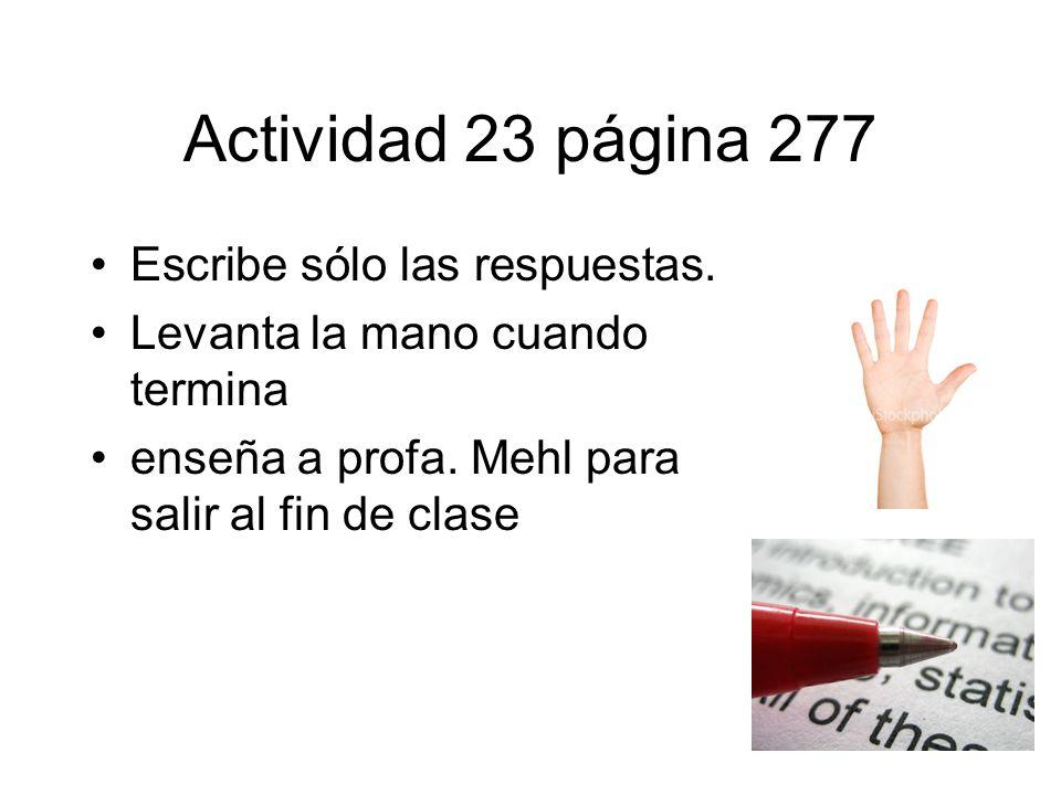 Actividad 23 página 277 Escribe sólo las respuestas. Levanta la mano cuando termina enseña a profa. Mehl para salir al fin de clase