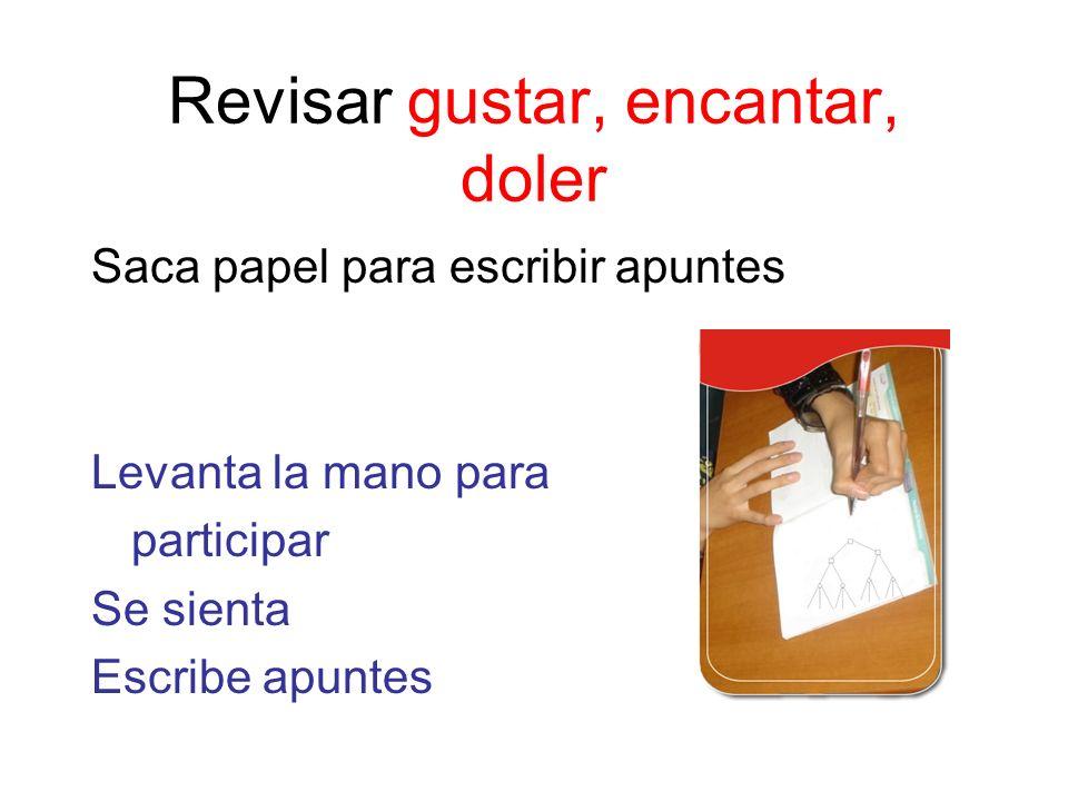 Revisar gustar, encantar, doler Saca papel para escribir apuntes Levanta la mano para participar Se sienta Escribe apuntes