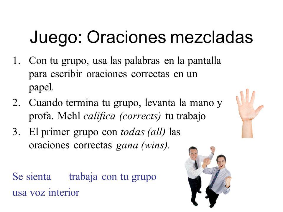 Juego: Oraciones mezcladas 1.Con tu grupo, usa las palabras en la pantalla para escribir oraciones correctas en un papel. 2.Cuando termina tu grupo, l
