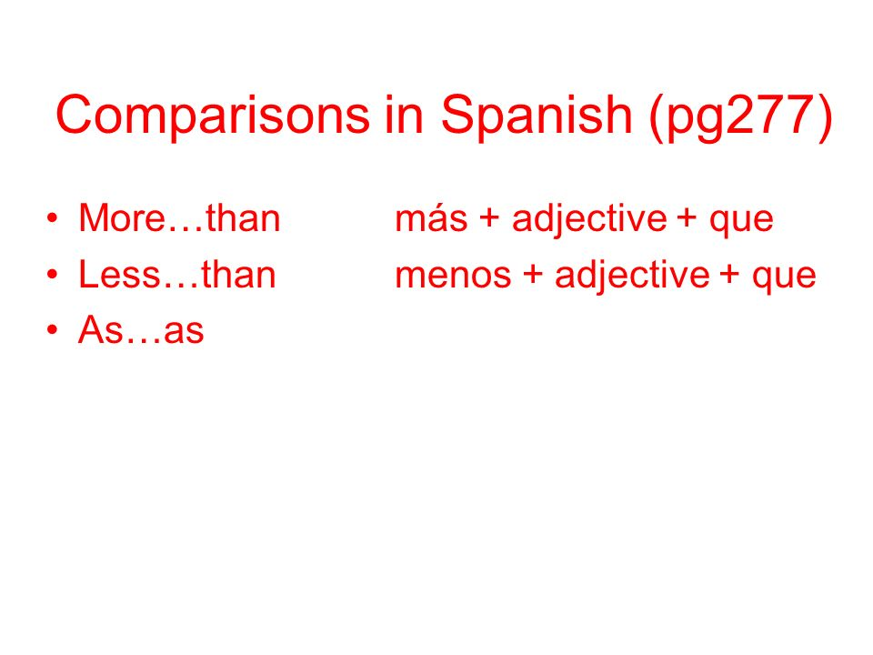 Comparisons in Spanish (pg277) More…thanmás + adjective + que Less…thanmenos + adjective + que As…astan + adjective + como
