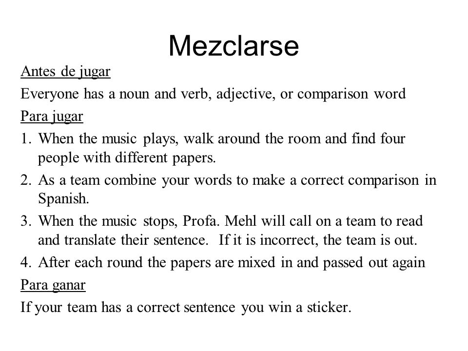 Mezclarse Antes de jugar Everyone has a noun and verb, adjective, or comparison word Para jugar 1.When the music plays, walk around the room and find four people with different papers.