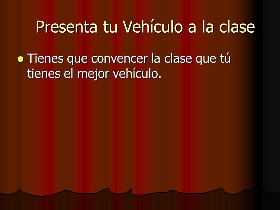 Presenta tu Vehículo a la clase Presenta tu Vehículo a la clase Tienes que convencer la clase que tú tienes el mejor vehículo. Tienes que convencer la