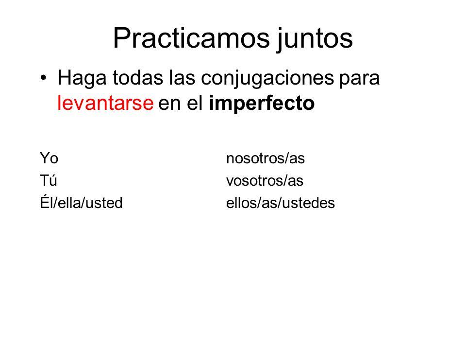 Practicamos juntos Haga todas las conjugaciones para levantarse en el imperfecto Yonosotros/as Túvosotros/as Él/ella/ustedellos/as/ustedes