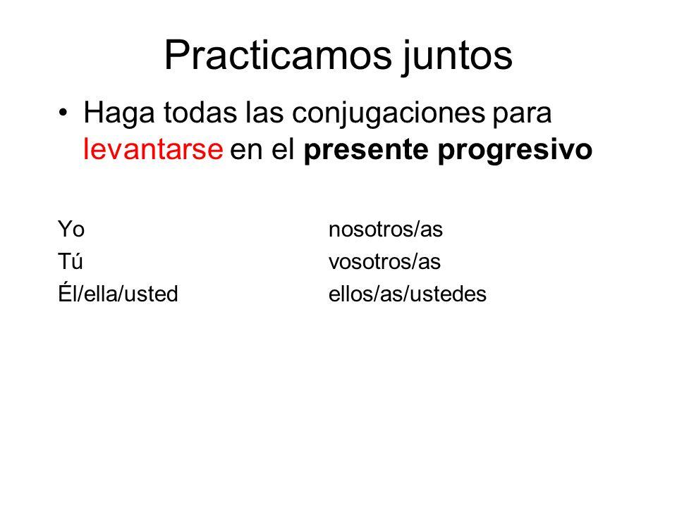 Practicamos juntos Haga todas las conjugaciones para levantarse en el presente progresivo Yonosotros/as Túvosotros/as Él/ella/ustedellos/as/ustedes
